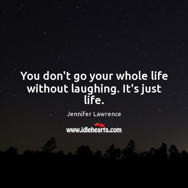 You don't go your whole life without laughing. It's just life. Jennifer Lawrence Picture Quote