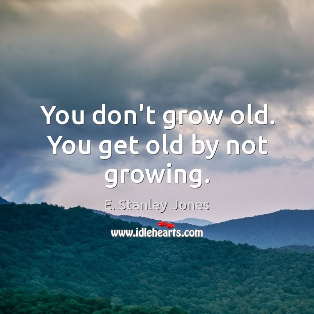 You don't grow old. You get old by not growing. E. Stanley Jones Picture Quote