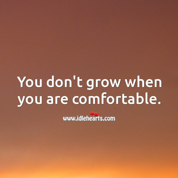 Image, You don't grow when you are comfortable.