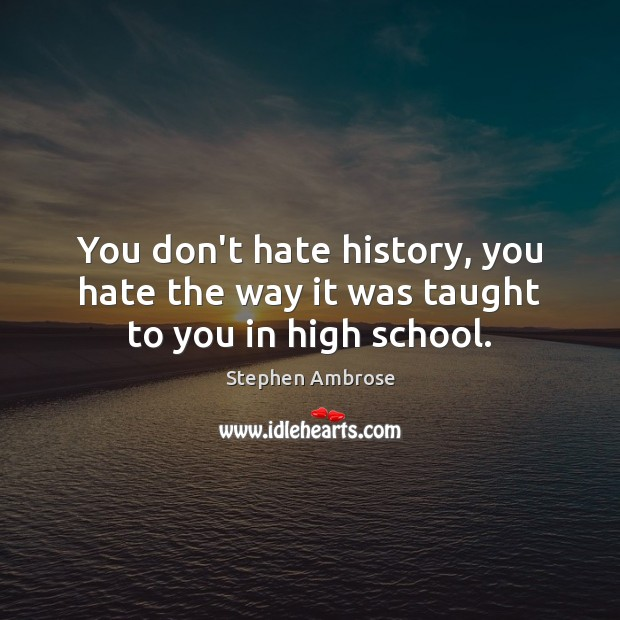 Image, You don't hate history, you hate the way it was taught to you in high school.