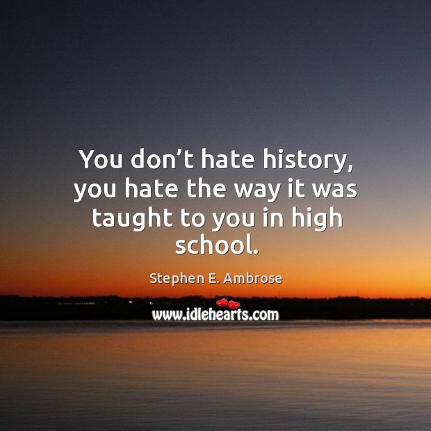 You don't hate history, you hate the way it was taught to you in high school. Stephen E. Ambrose Picture Quote