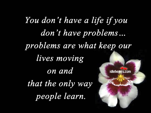 You don't have a life if you don't have problems Image