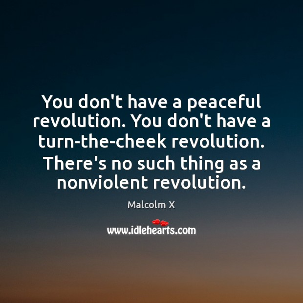 You don't have a peaceful revolution. You don't have a turn-the-cheek revolution. Malcolm X Picture Quote