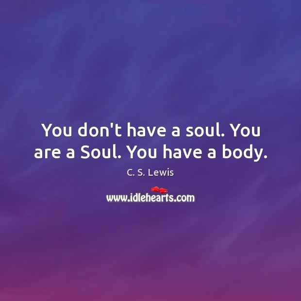 You don't have a soul. You are a Soul. You have a body. Image