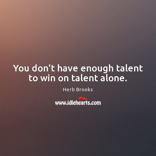 Image, You don't have enough talent to win on talent alone.