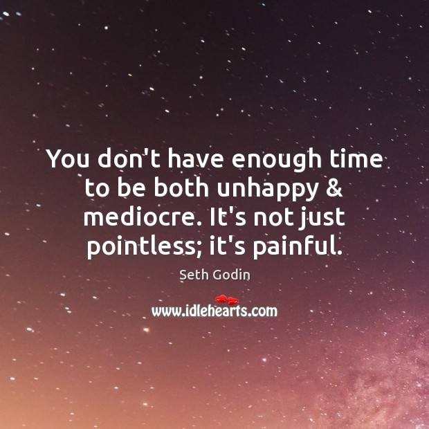 Image, You don't have enough time to be both unhappy & mediocre. It's not