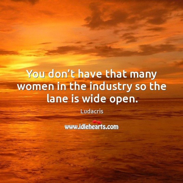 You don't have that many women in the industry so the lane is wide open. Image