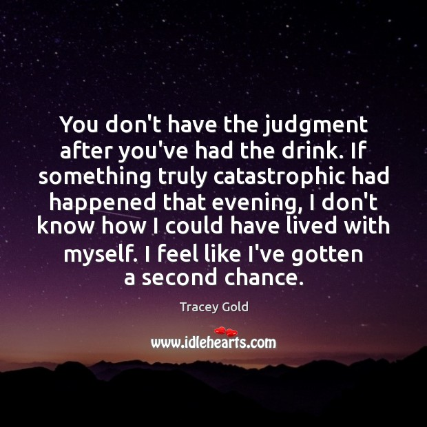 You don't have the judgment after you've had the drink. If something Tracey Gold Picture Quote