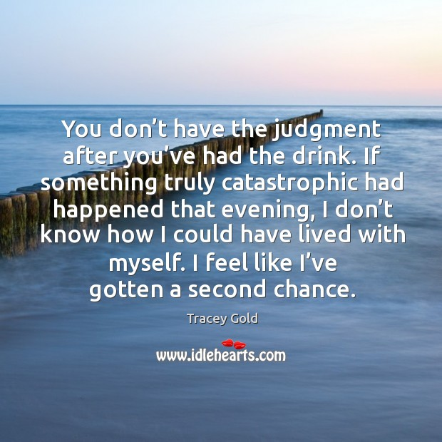 You don't have the judgment after you've had the drink. If something truly catastrophic had Tracey Gold Picture Quote