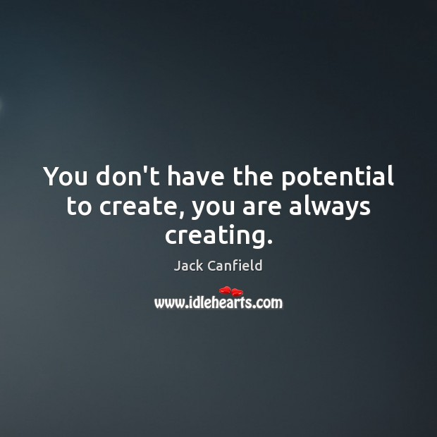You don't have the potential to create, you are always creating. Jack Canfield Picture Quote