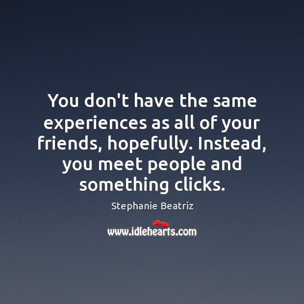 You don't have the same experiences as all of your friends, hopefully. Image