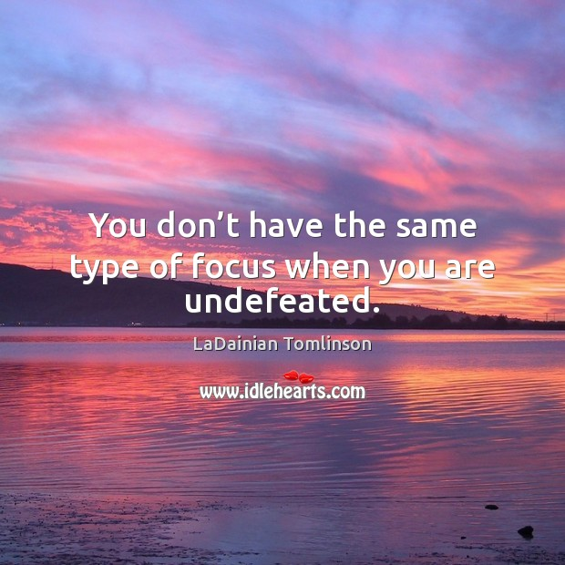 You don't have the same type of focus when you are undefeated. Image