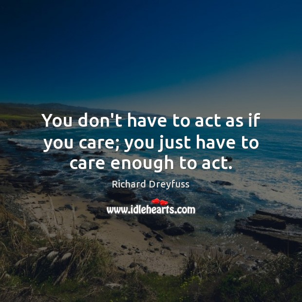You don't have to act as if you care; you just have to care enough to act. Image