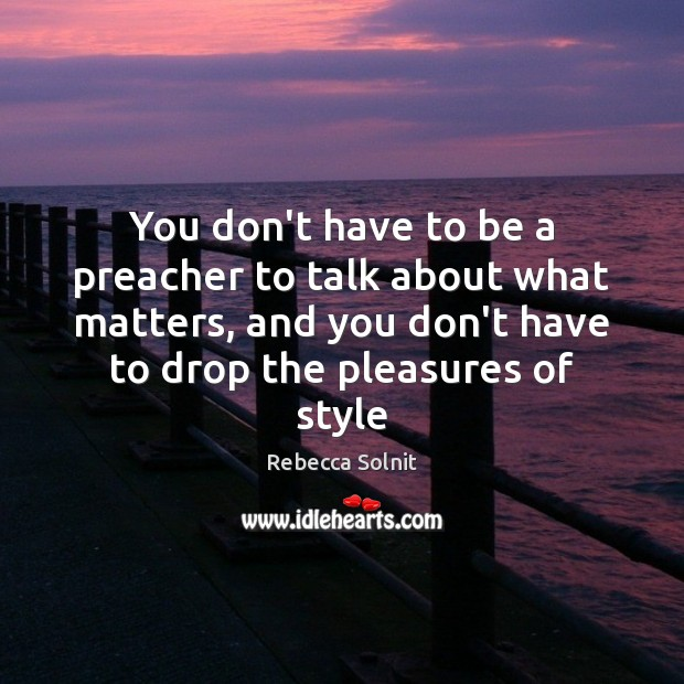 You don't have to be a preacher to talk about what matters, Rebecca Solnit Picture Quote