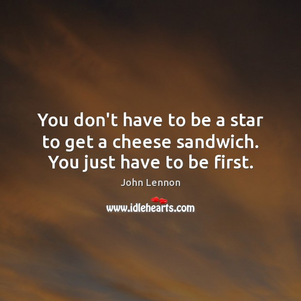 You don't have to be a star to get a cheese sandwich. You just have to be first. Image