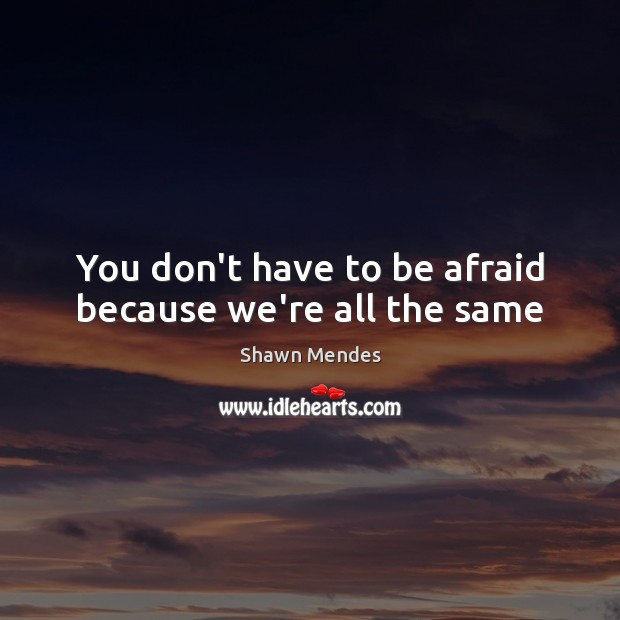 Image, You don't have to be afraid because we're all the same