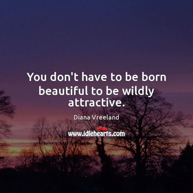 You don't have to be born beautiful to be wildly attractive. Diana Vreeland Picture Quote