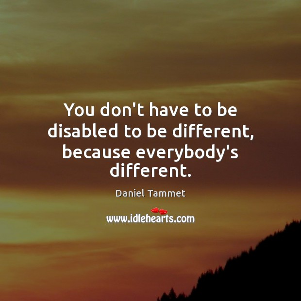 Image, You don't have to be disabled to be different, because everybody's different.