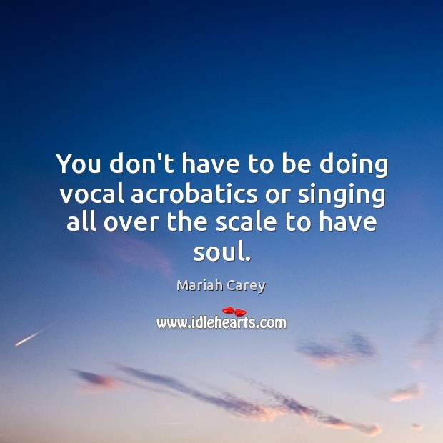 You don't have to be doing vocal acrobatics or singing all over the scale to have soul. Mariah Carey Picture Quote