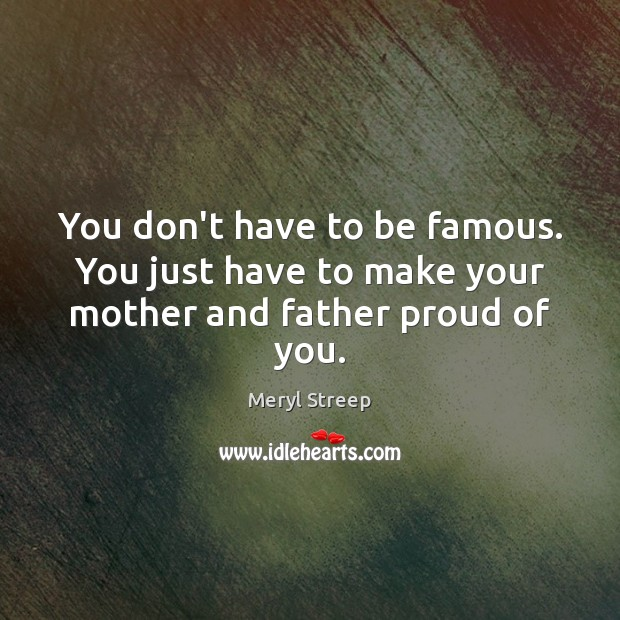 You don't have to be famous. You just have to make your mother and father proud of you. Meryl Streep Picture Quote