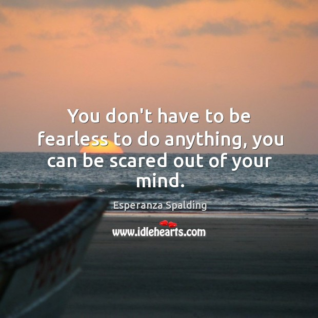 Image, You don't have to be fearless to do anything, you can be scared out of your mind.