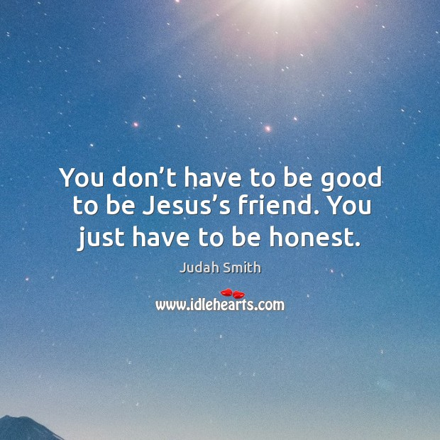 You don't have to be good to be Jesus's friend. You just have to be honest. Judah Smith Picture Quote