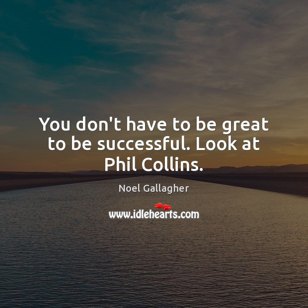 You don't have to be great to be successful. Look at Phil Collins. Noel Gallagher Picture Quote