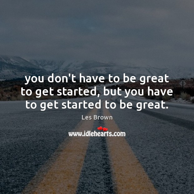 You don't have to be great to get started, but you have to get started to be great. Les Brown Picture Quote