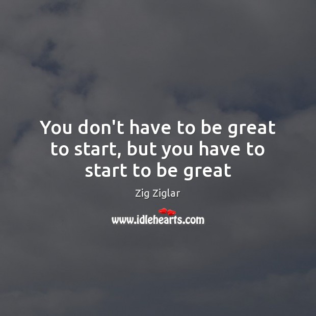 You don't have to be great to start, but you have to start to be great Image