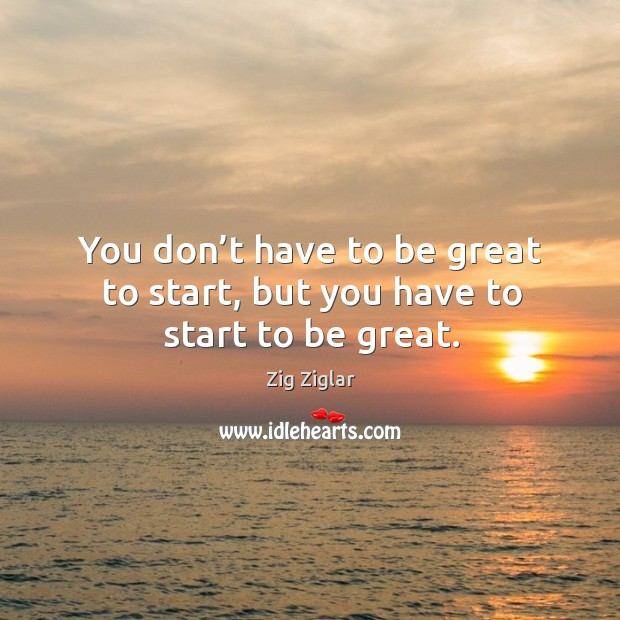 Image, You don't have to be great to start, but you have to start to be great.