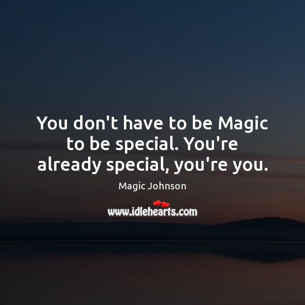 You don't have to be Magic to be special. You're already special, you're you. Image