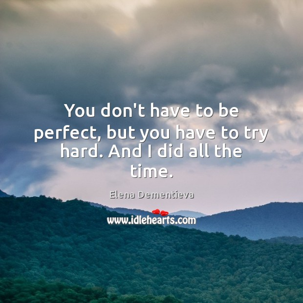 You don't have to be perfect, but you have to try hard. And I did all the time. Image