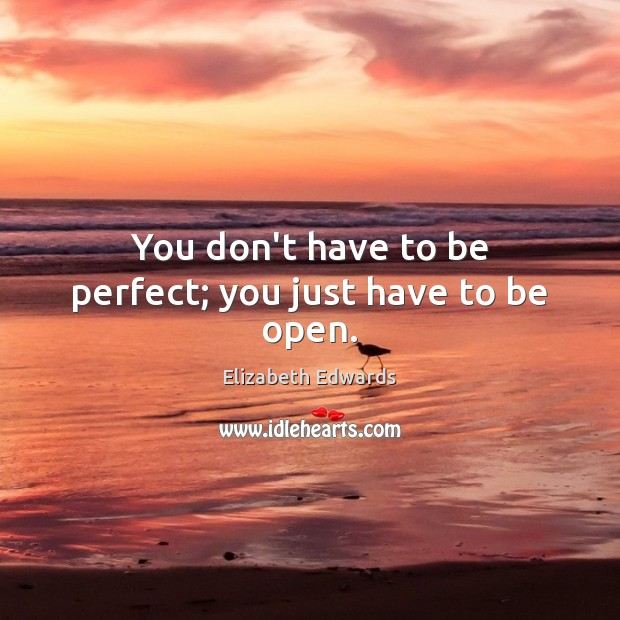 You don't have to be perfect; you just have to be open. Image