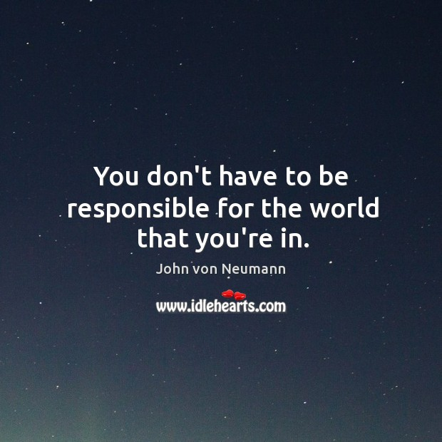 You don't have to be responsible for the world that you're in. John von Neumann Picture Quote