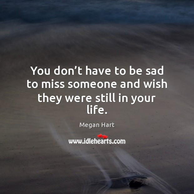You don't have to be sad to miss someone and wish they were still in your life. Image