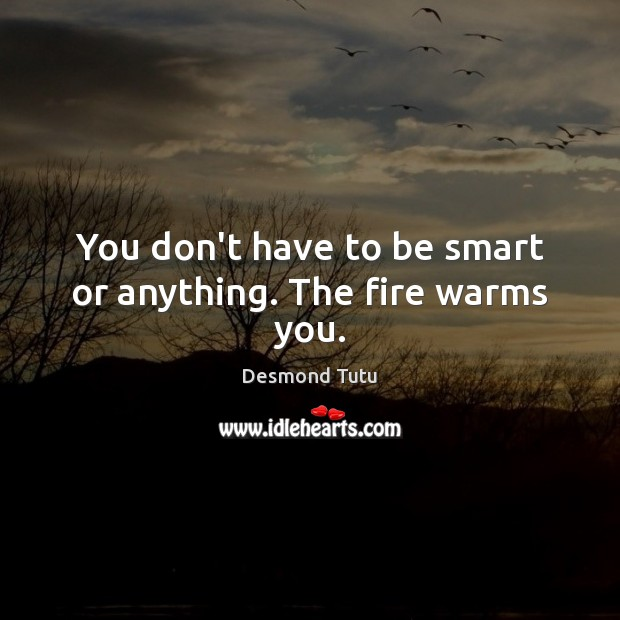 You don't have to be smart or anything. The fire warms you. Image