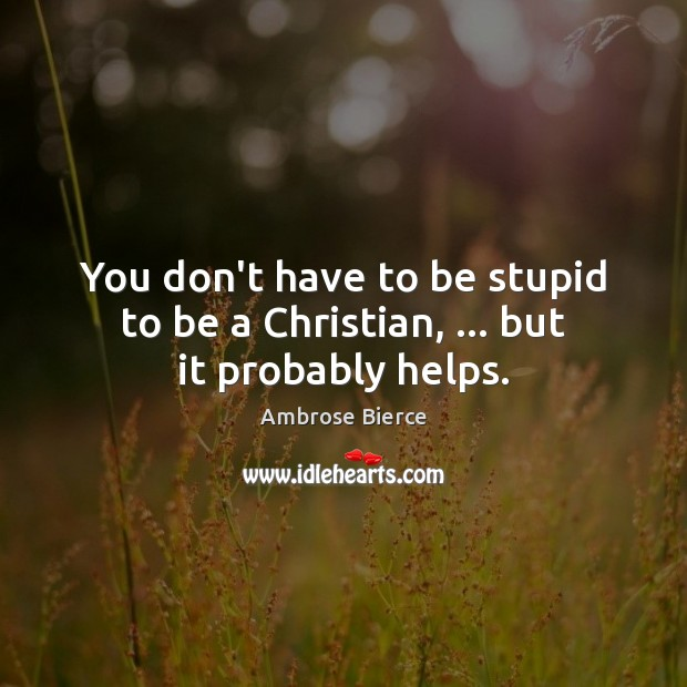 You don't have to be stupid to be a Christian, … but it probably helps. Ambrose Bierce Picture Quote