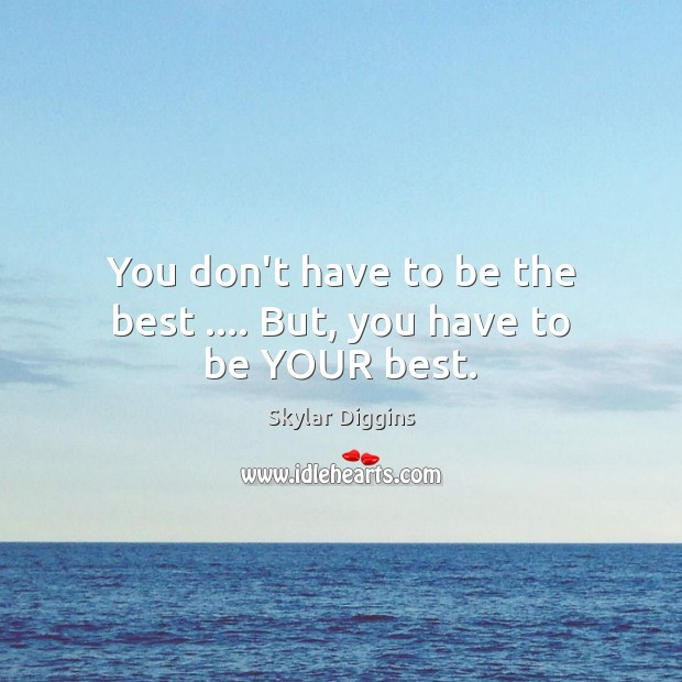 Image, You don't have to be the best …. But, you have to be YOUR best.