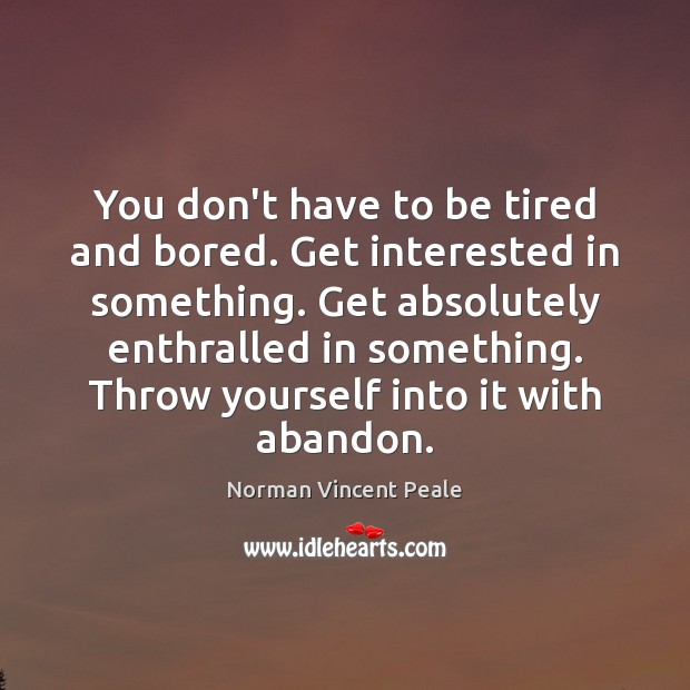 You don't have to be tired and bored. Get interested in something. Image