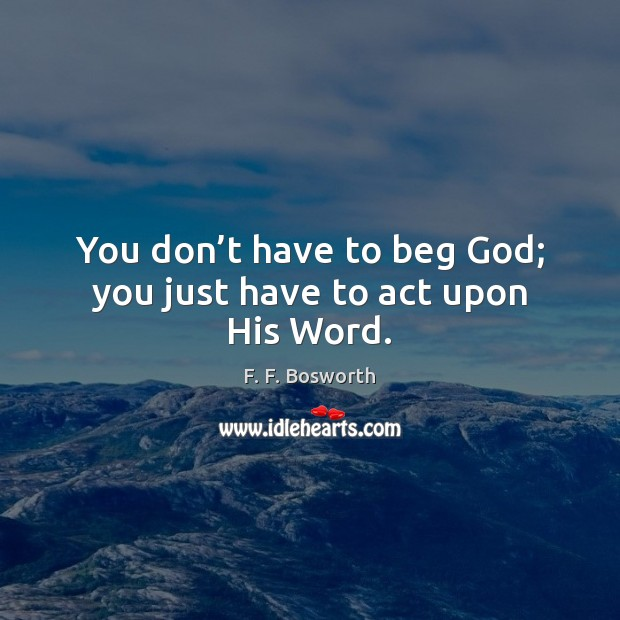 You don't have to beg God; you just have to act upon His Word. Image