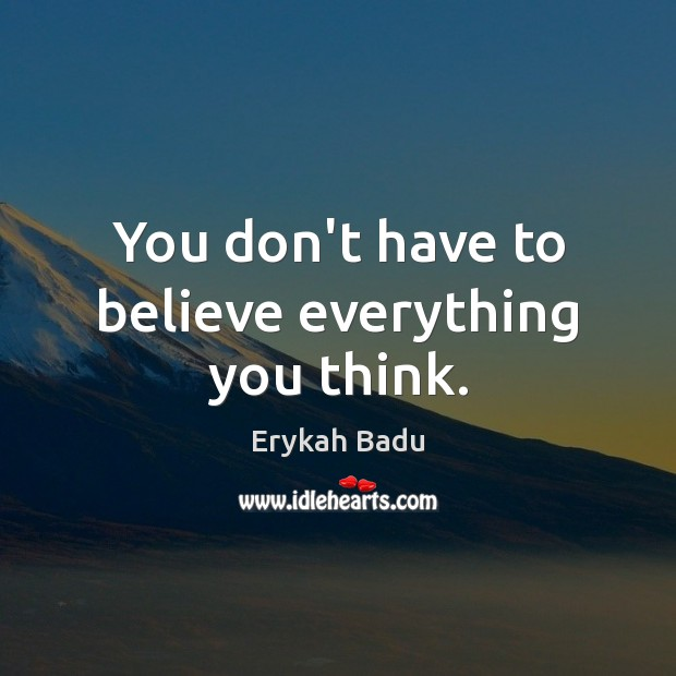 You don't have to believe everything you think. Erykah Badu Picture Quote