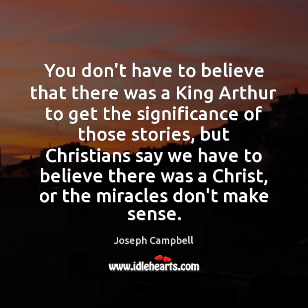 You don't have to believe that there was a King Arthur to Joseph Campbell Picture Quote
