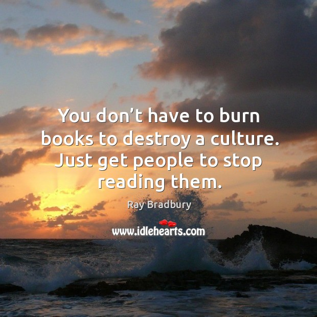You don't have to burn books to destroy a culture. Just get people to stop reading them. Image
