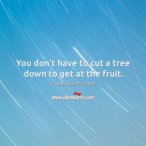 You don't have to cut a tree down to get at the fruit. Cambodian Proverbs Image