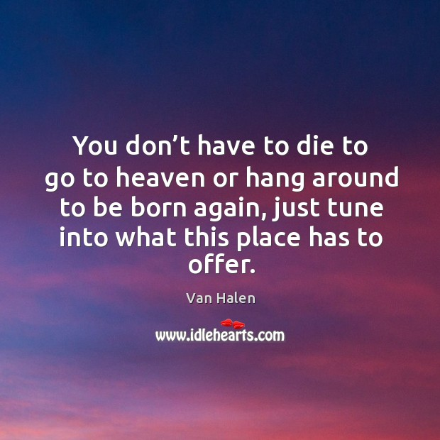 You don't have to die to go to heaven or hang around to be born again, just tune into what this place has to offer. Van Halen Picture Quote