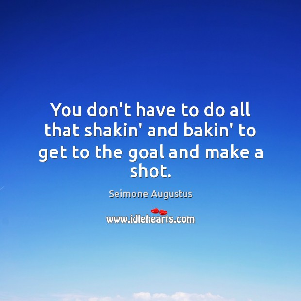 You don't have to do all that shakin' and bakin' to get to the goal and make a shot. Image