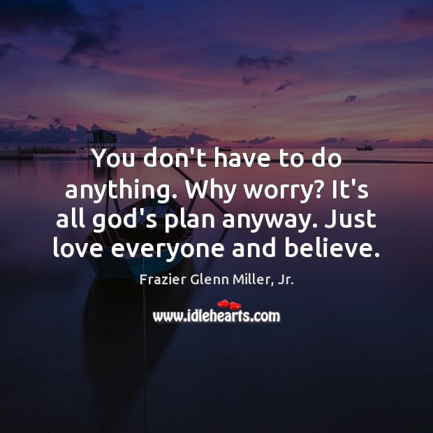 You don't have to do anything. Why worry? It's all God's plan Image