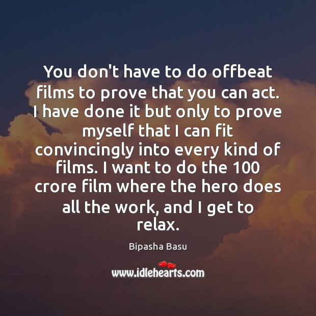 You don't have to do offbeat films to prove that you can Bipasha Basu Picture Quote