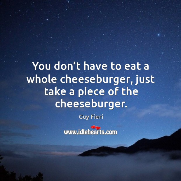 Image, You don't have to eat a whole cheeseburger, just take a piece of the cheeseburger.