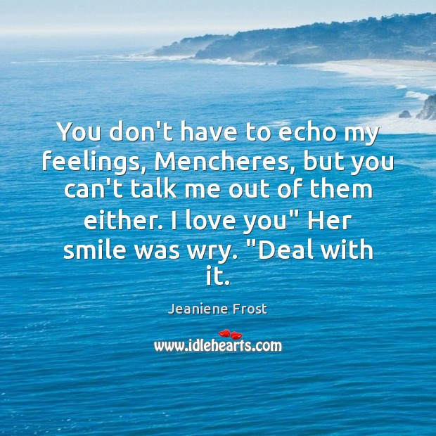 You don't have to echo my feelings, Mencheres, but you can't talk Jeaniene Frost Picture Quote